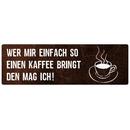 WER MIR EINFACH SO EINEN KAFFEE BRINGT Schild Spruch...